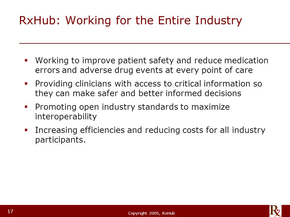 © RxHub, 2004 Copyright 2005, RxHub 17 RxHub: Working for the Entire Industry  Working to improve patient safety and reduce medication errors and adv