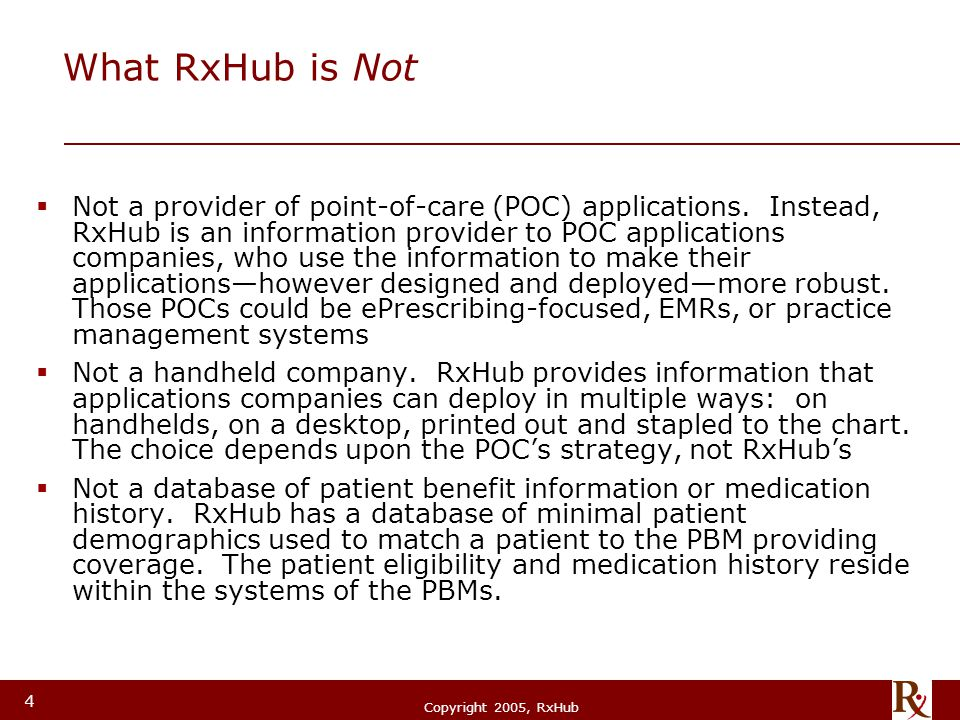© RxHub, 2004 Copyright 2005, RxHub 4 What RxHub is Not  Not a provider of point-of-care (POC) applications. Instead, RxHub is an information provide
