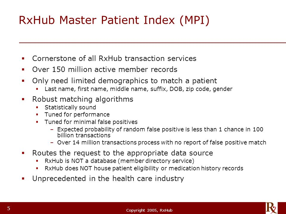 © RxHub, 2004 Copyright 2005, RxHub 5 RxHub Master Patient Index (MPI)  Cornerstone of all RxHub transaction services  Over 150 million active member records  Only need limited demographics to match a patient  Last name, first name, middle name, suffix, DOB, zip code, gender  Robust matching algorithms  Statistically sound  Tuned for performance  Tuned for minimal false positives –Expected probability of random false positive is less than 1 chance in 100 billion transactions –Over 14 million transactions process with no report of false positive match  Routes the request to the appropriate data source  RxHub is NOT a database (member directory service)  RxHub does NOT house patient eligibility or medication history records  Unprecedented in the health care industry