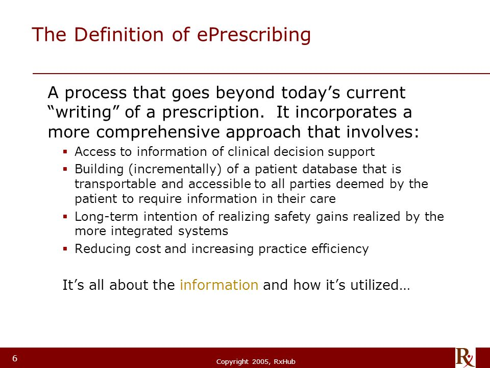 "© RxHub, 2004 Copyright 2005, RxHub 6 The Definition of ePrescribing A process that goes beyond today's current ""writing"" of a prescription. It incorp"