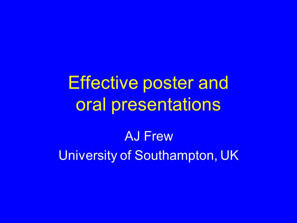 Effective poster and oral presentations AJ Frew University of Southampton, UK