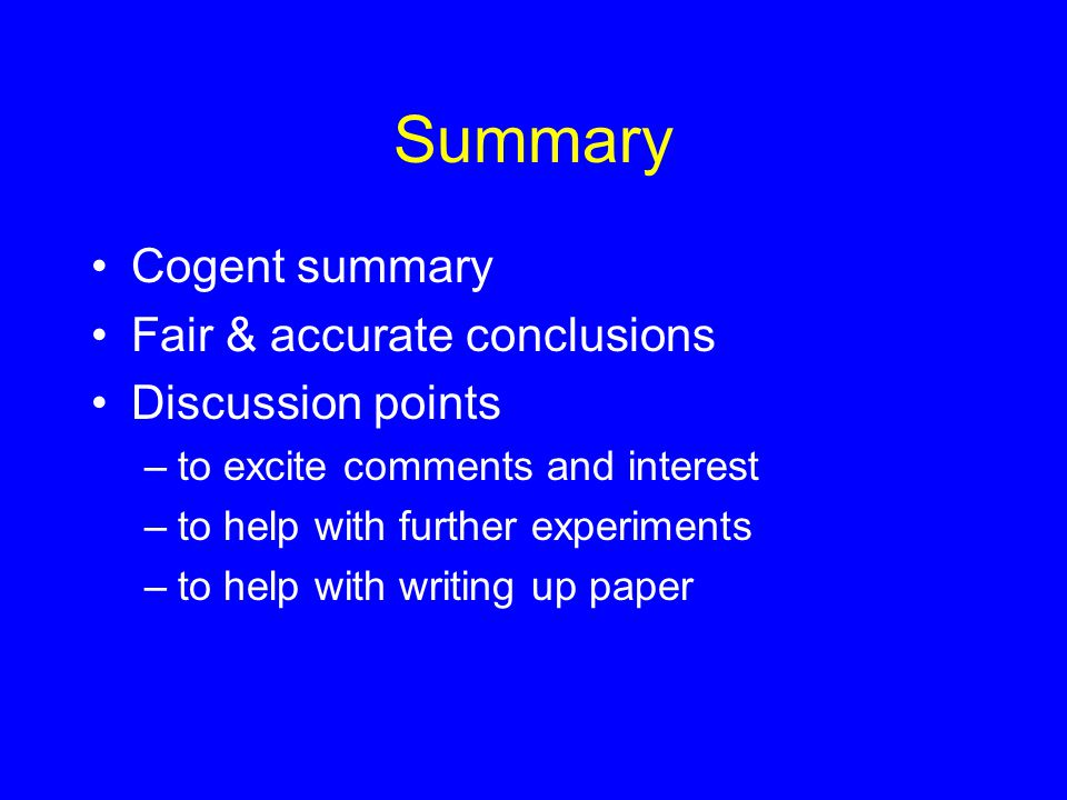 Summary Cogent summary Fair & accurate conclusions Discussion points –to excite comments and interest –to help with further experiments –to help with writing up paper