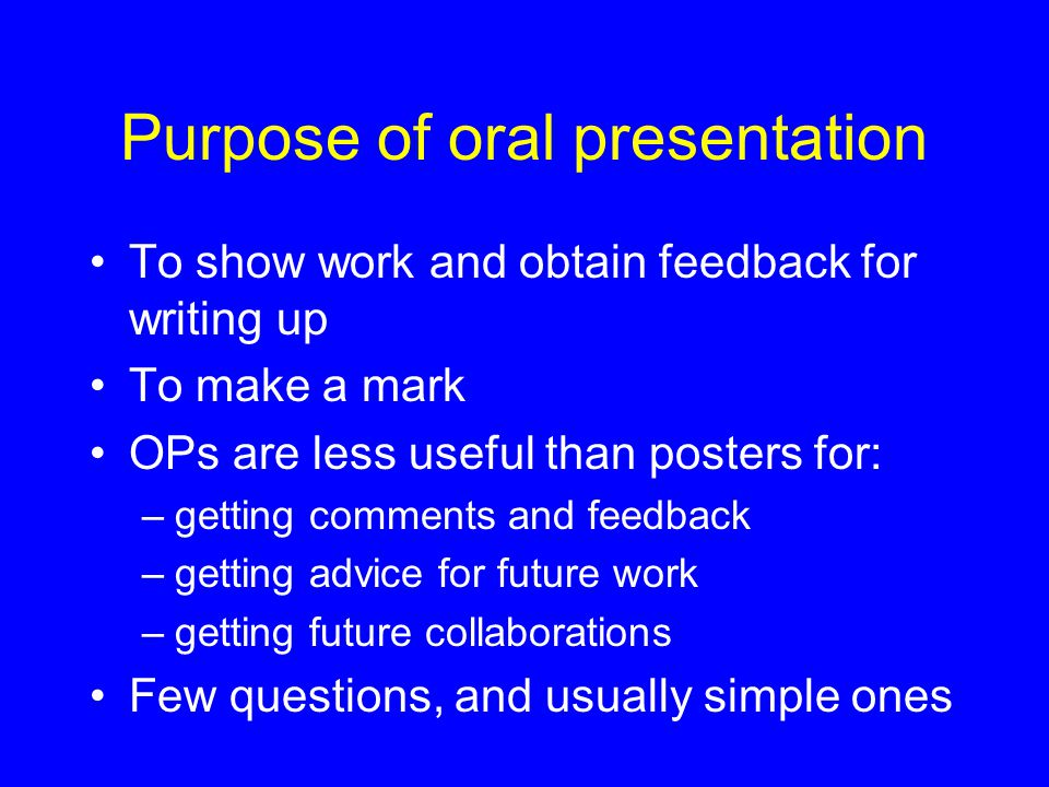 Purpose of oral presentation To show work and obtain feedback for writing up To make a mark OPs are less useful than posters for: –getting comments and feedback –getting advice for future work –getting future collaborations Few questions, and usually simple ones