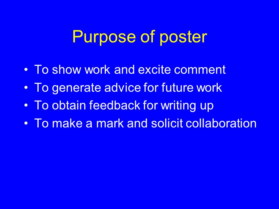 Purpose of poster To show work and excite comment To generate advice for future work To obtain feedback for writing up To make a mark and solicit collaboration