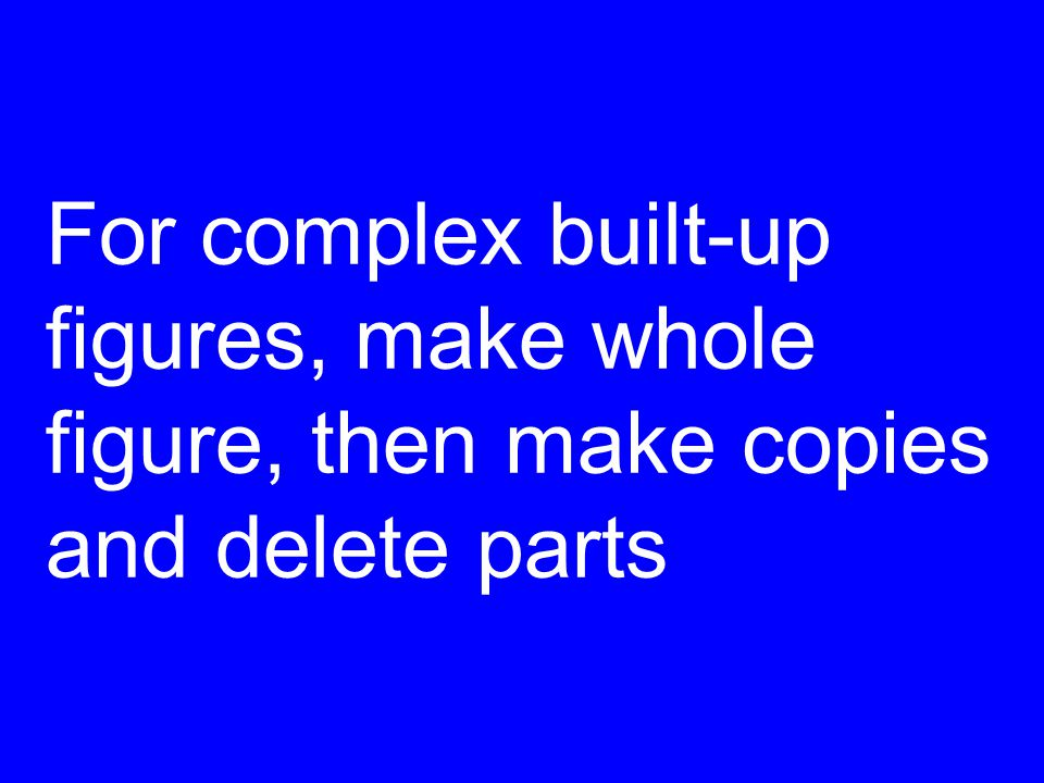 For complex built-up figures, make whole figure, then make copies and delete parts