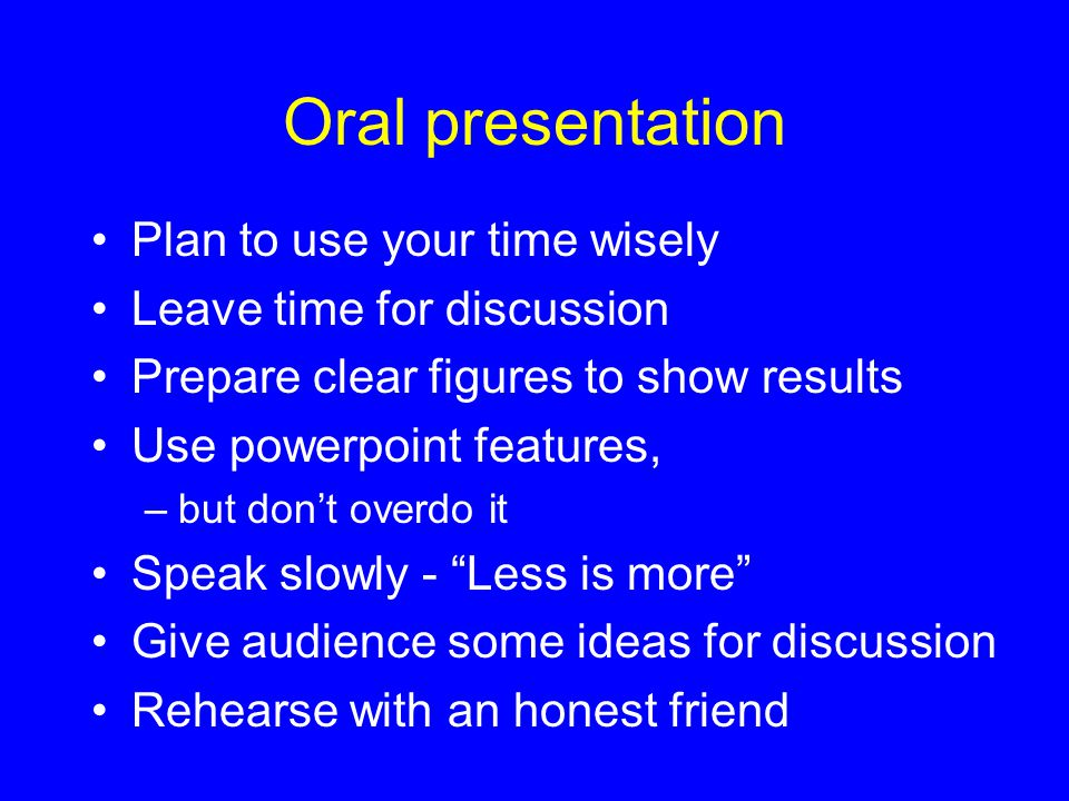 Oral presentation Plan to use your time wisely Leave time for discussion Prepare clear figures to show results Use powerpoint features, –but don't overdo it Speak slowly - Less is more Give audience some ideas for discussion Rehearse with an honest friend