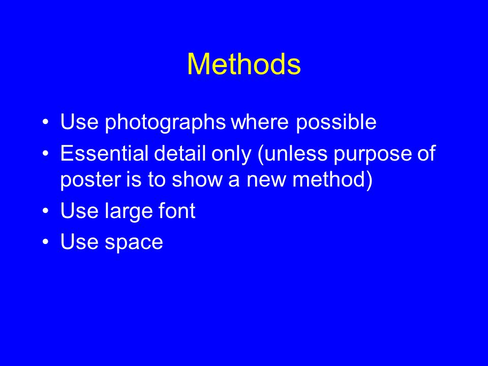 Methods Use photographs where possible Essential detail only (unless purpose of poster is to show a new method) Use large font Use space