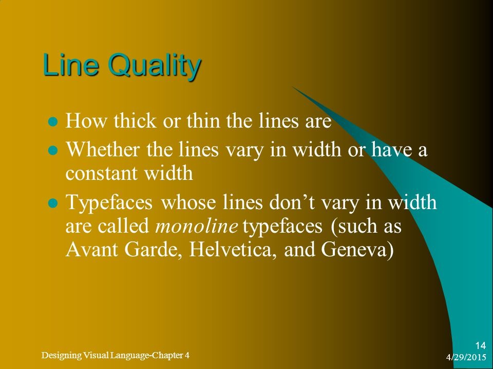 4/29/2015 Designing Visual Language-Chapter 4 14 Line Quality How thick or thin the lines are Whether the lines vary in width or have a constant width Typefaces whose lines don't vary in width are called monoline typefaces (such as Avant Garde, Helvetica, and Geneva)