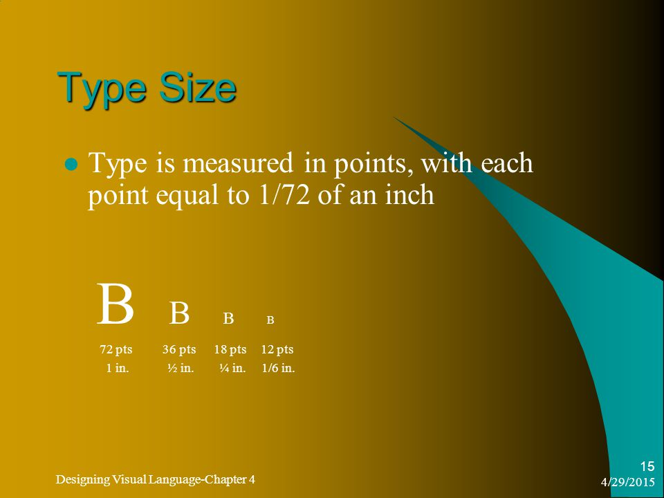 4/29/2015 Designing Visual Language-Chapter 4 15 Type Size Type is measured in points, with each point equal to 1/72 of an inch B B 72 pts 36 pts 18 pts 12 pts 1 in.