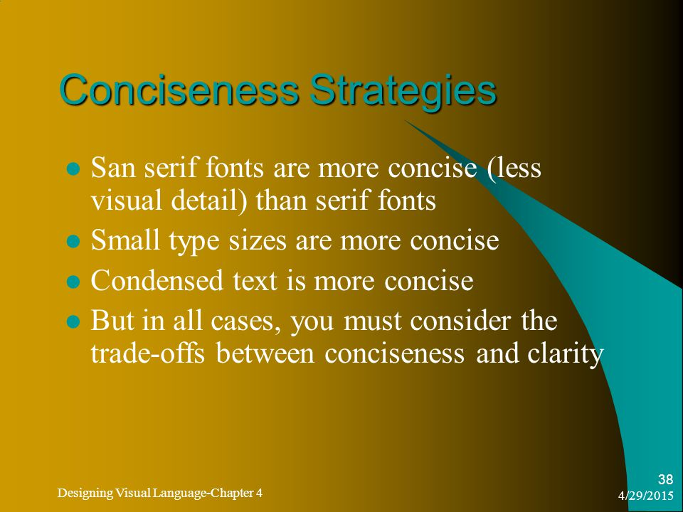 4/29/2015 Designing Visual Language-Chapter 4 38 Conciseness Strategies San serif fonts are more concise (less visual detail) than serif fonts Small type sizes are more concise Condensed text is more concise But in all cases, you must consider the trade-offs between conciseness and clarity