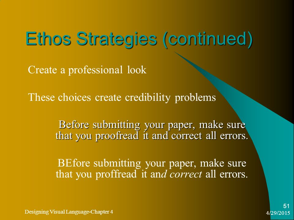 4/29/2015 Designing Visual Language-Chapter 4 51 Ethos Strategies (continued) Create a professional look These choices create credibility problems Before submitting your paper, make sure that you proofread it and correct all errors.