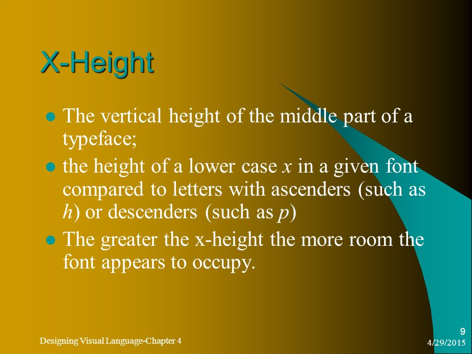 4/29/2015 Designing Visual Language-Chapter 4 9 X-Height The vertical height of the middle part of a typeface; the height of a lower case x in a given font compared to letters with ascenders (such as h) or descenders (such as p) The greater the x-height the more room the font appears to occupy.