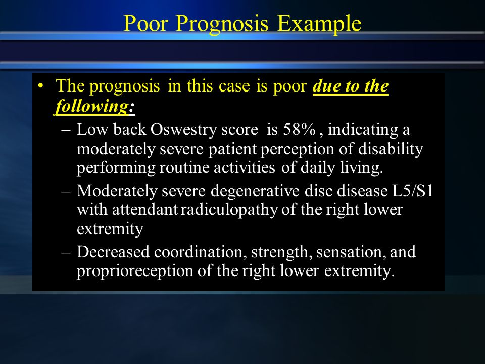 Poor Prognosis Example The prognosis in this case is poor due to the following: –Low back Oswestry score is 58%, indicating a moderately severe patient perception of disability performing routine activities of daily living.