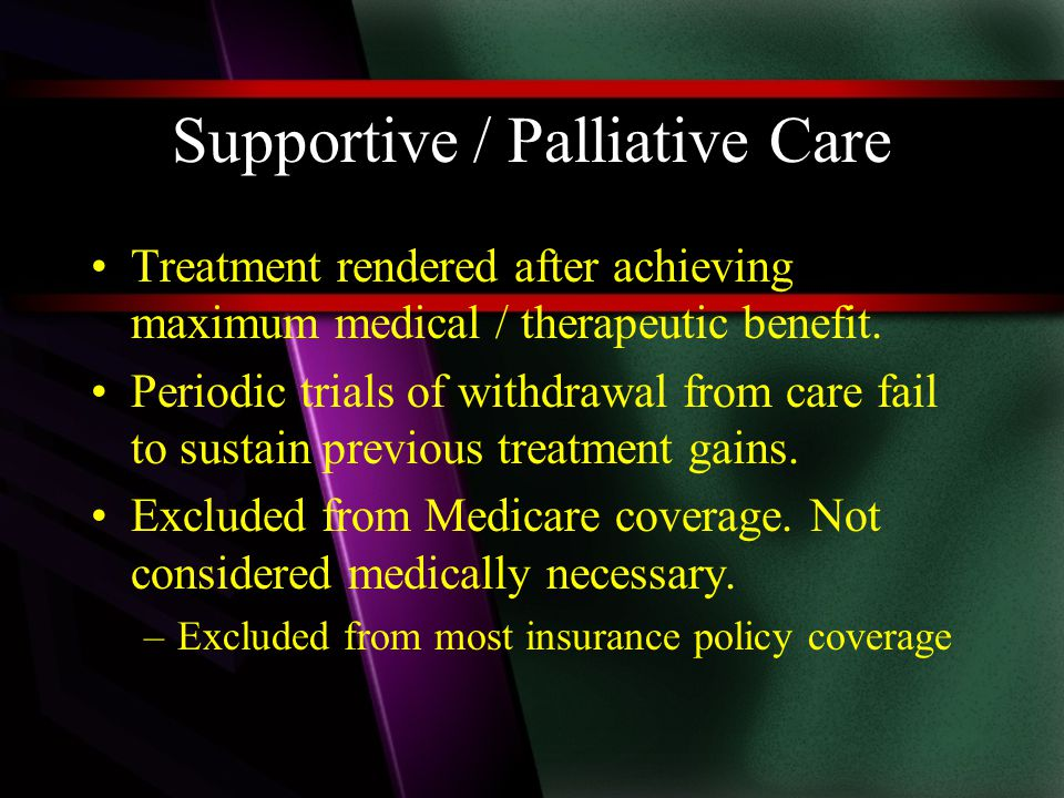 Supportive / Palliative Care Treatment rendered after achieving maximum medical / therapeutic benefit.