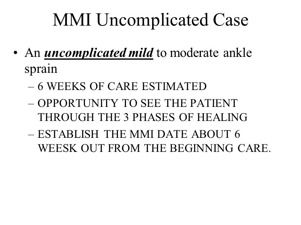 MMI Uncomplicated Case An uncomplicated mild to moderate ankle sprain –6 WEEKS OF CARE ESTIMATED –OPPORTUNITY TO SEE THE PATIENT THROUGH THE 3 PHASES OF HEALING –ESTABLISH THE MMI DATE ABOUT 6 WEESK OUT FROM THE BEGINNING CARE.