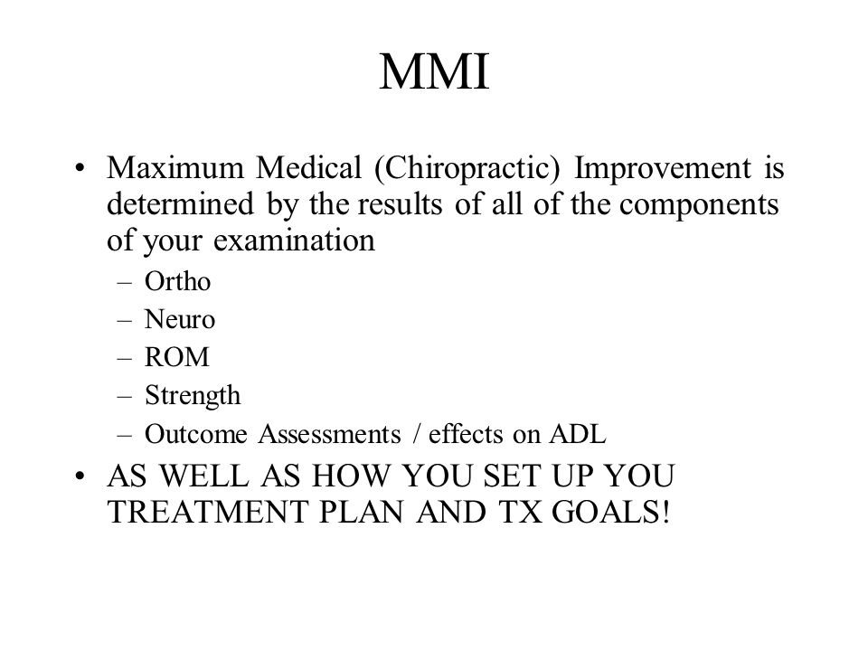 MMI Maximum Medical (Chiropractic) Improvement is determined by the results of all of the components of your examination –Ortho –Neuro –ROM –Strength –Outcome Assessments / effects on ADL AS WELL AS HOW YOU SET UP YOU TREATMENT PLAN AND TX GOALS!