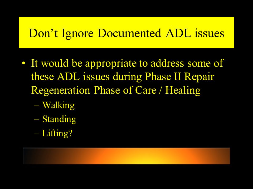 Don't Ignore Documented ADL issues It would be appropriate to address some of these ADL issues during Phase II Repair Regeneration Phase of Care / Healing –Walking –Standing –Lifting