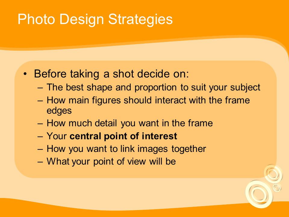 Photo Design Strategies Before taking a shot decide on: –The best shape and proportion to suit your subject –How main figures should interact with the frame edges –How much detail you want in the frame –Your central point of interest –How you want to link images together –What your point of view will be