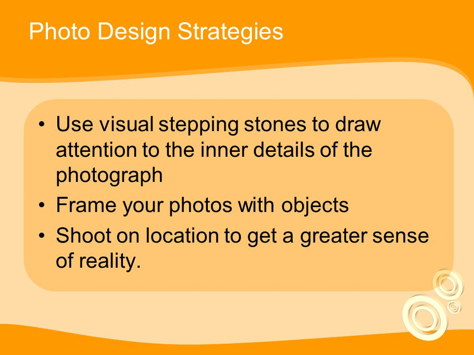 Photo Design Strategies Use visual stepping stones to draw attention to the inner details of the photograph Frame your photos with objects Shoot on location to get a greater sense of reality.