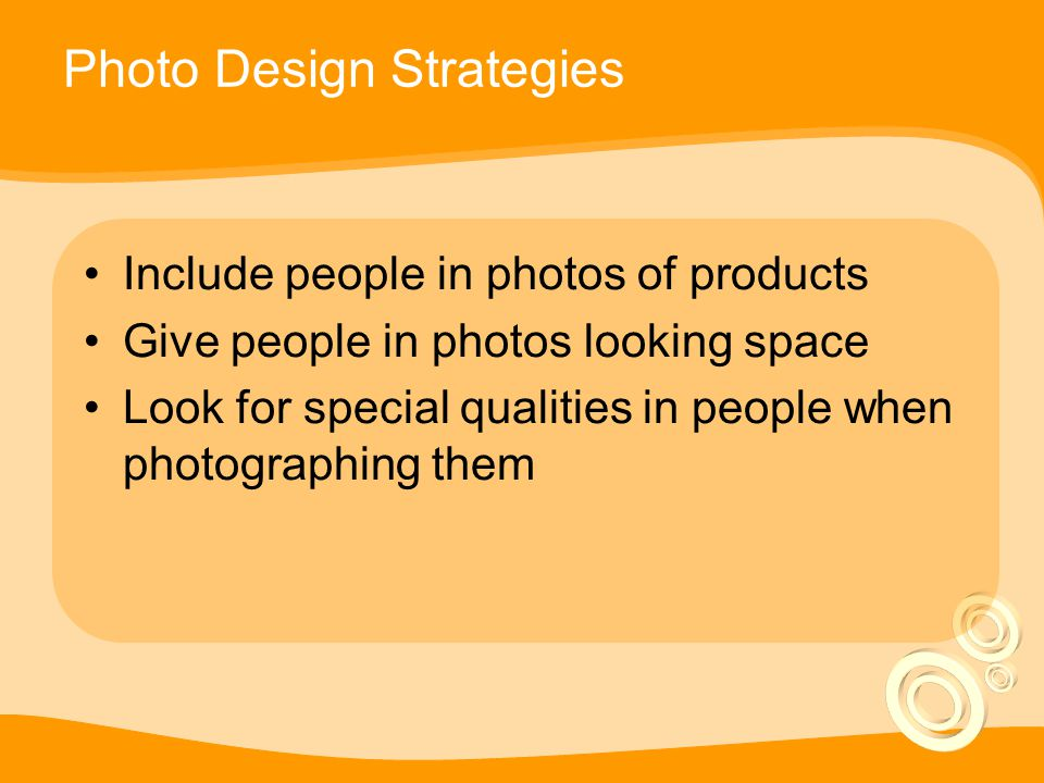 Photo Design Strategies Include people in photos of products Give people in photos looking space Look for special qualities in people when photographing them