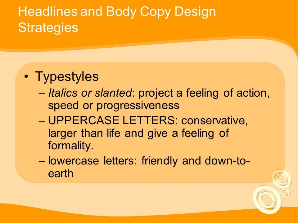 Headlines and Body Copy Design Strategies Typestyles –Italics or slanted: project a feeling of action, speed or progressiveness –UPPERCASE LETTERS: conservative, larger than life and give a feeling of formality.