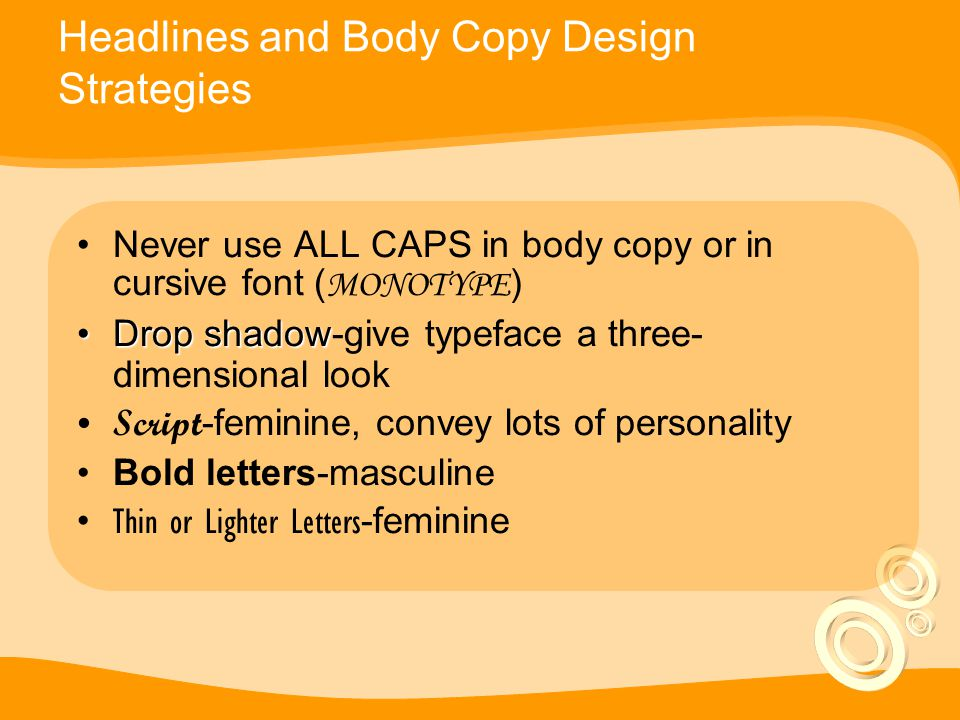 Headlines and Body Copy Design Strategies Never use ALL CAPS in body copy or in cursive font ( MONOTYPE ) Drop shadowDrop shadow-give typeface a three- dimensional look Script -feminine, convey lots of personality Bold letters-masculine Thin or Lighter Letters -feminine