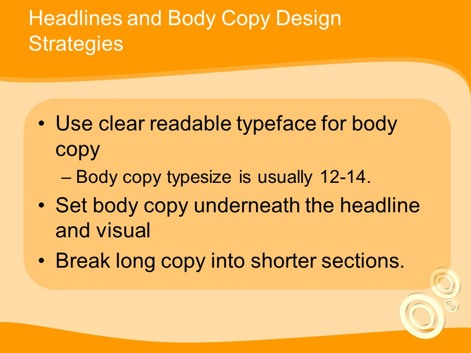 Headlines and Body Copy Design Strategies Use clear readable typeface for body copy –Body copy typesize is usually 12-14.