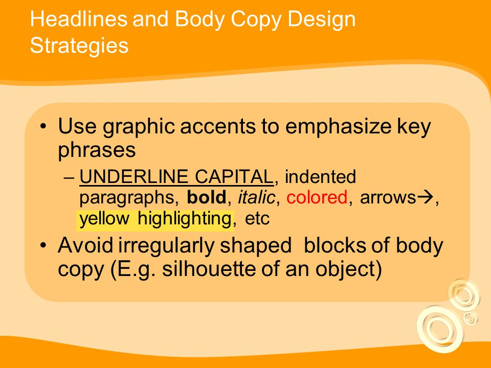 Use graphic accents to emphasize key phrases –UNDERLINE CAPITAL, indented paragraphs, bold, italic, colored, arrows , yellow highlighting, etc Avoid irregularly shaped blocks of body copy (E.g.
