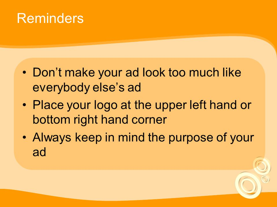 Reminders Don't make your ad look too much like everybody else's ad Place your logo at the upper left hand or bottom right hand corner Always keep in mind the purpose of your ad