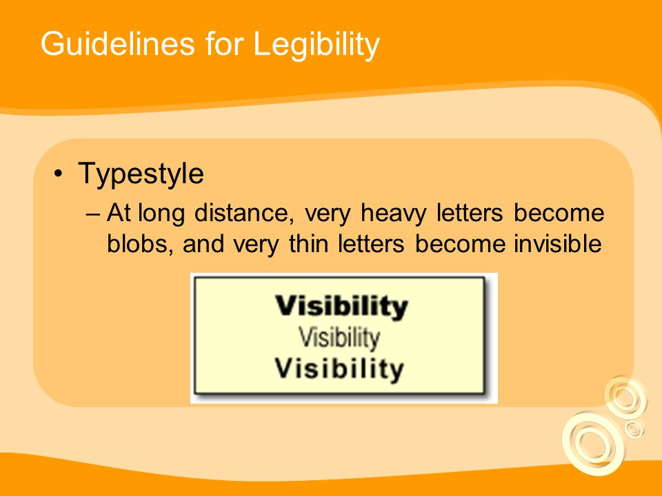 Guidelines for Legibility Typestyle –At long distance, very heavy letters become blobs, and very thin letters become invisible