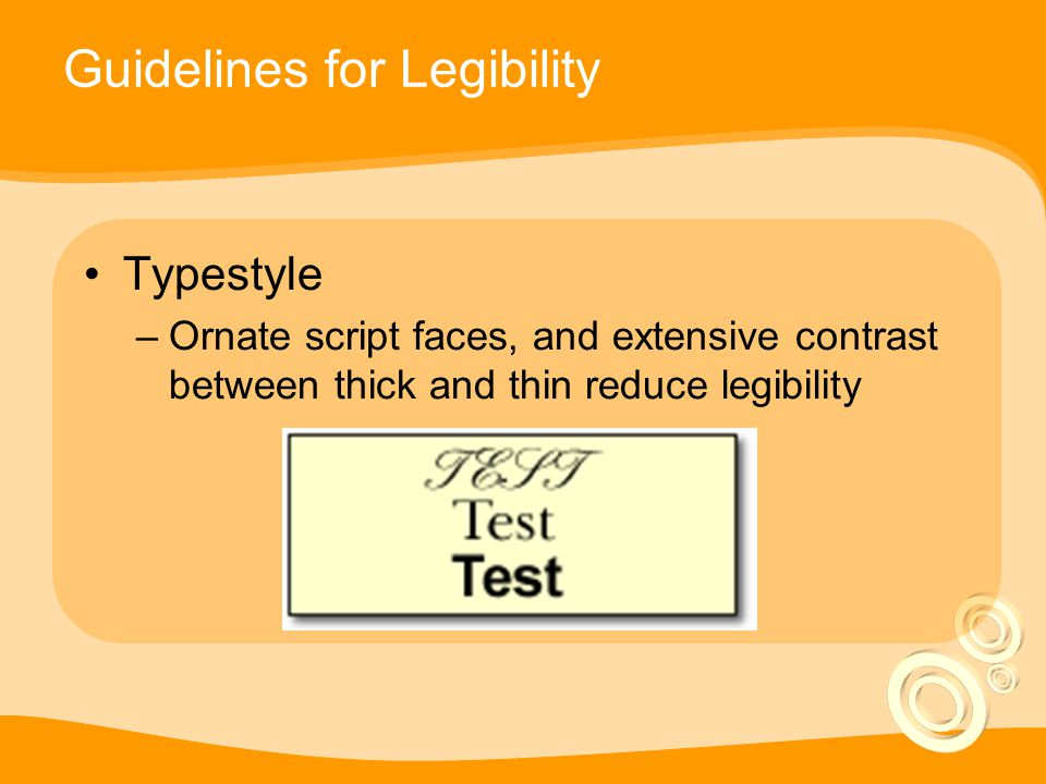Guidelines for Legibility Typestyle –Ornate script faces, and extensive contrast between thick and thin reduce legibility