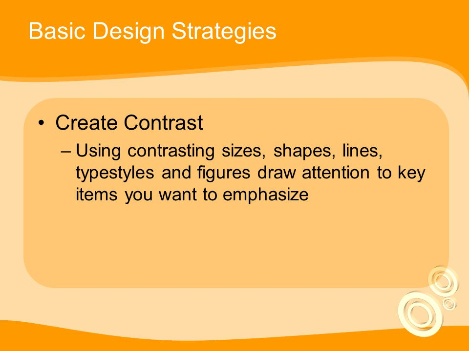 Basic Design Strategies Create Contrast –Using contrasting sizes, shapes, lines, typestyles and figures draw attention to key items you want to emphasize