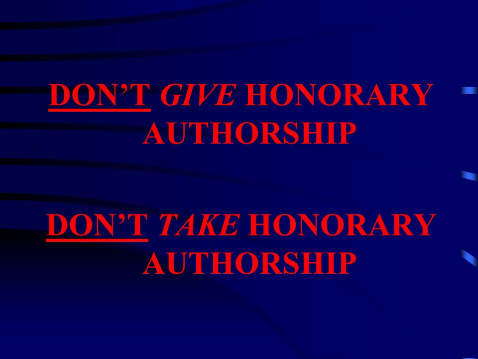DON'T GIVE HONORARY AUTHORSHIP DON'T TAKE HONORARY AUTHORSHIP