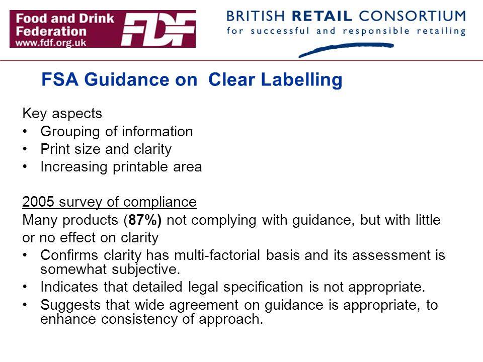 FSA Guidance on Clear Labelling Key aspects Grouping of information Print size and clarity Increasing printable area 2005 survey of compliance Many pr