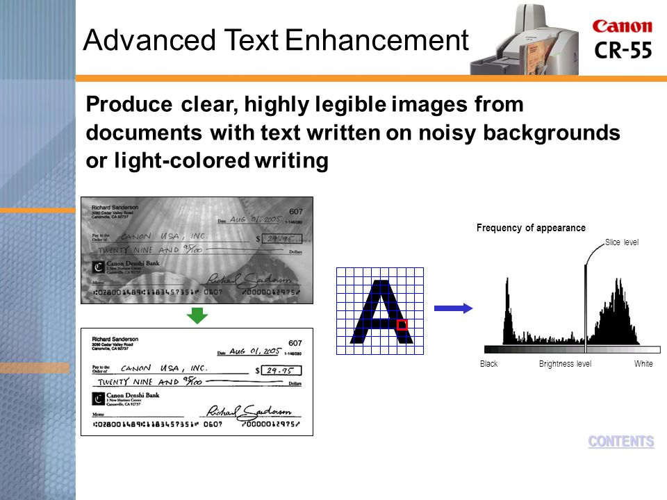 CONTENTS Produce clear, highly legible images from documents with text written on noisy backgrounds or light-colored writing A BlackBrightness levelWhite Slice level Frequency of appearance Advanced Text Enhancement