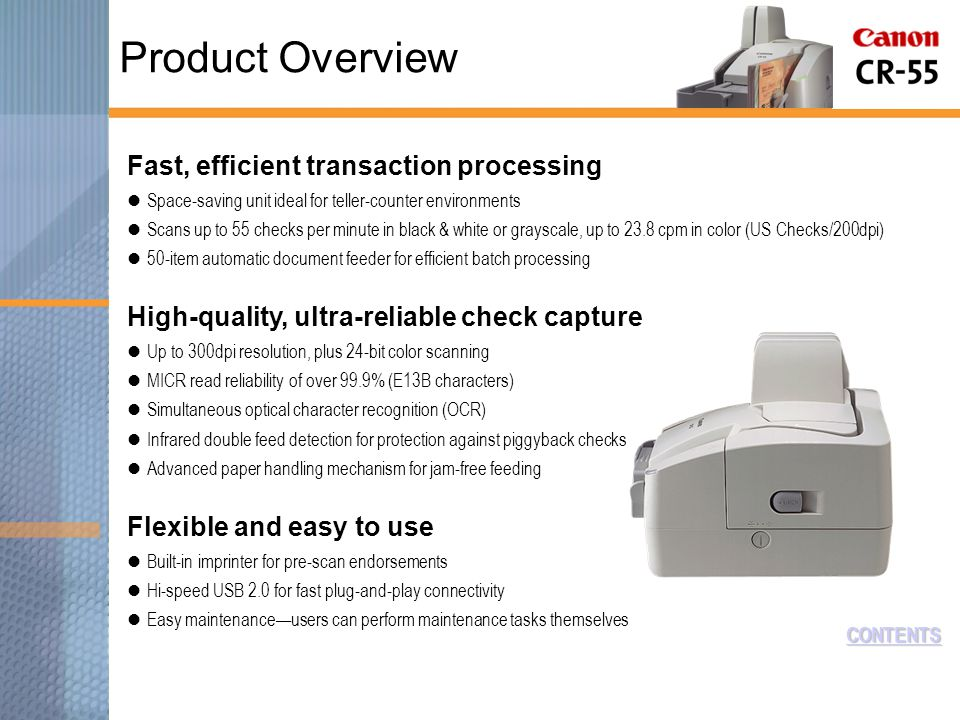 CONTENTS Fast, efficient transaction processing Space-saving unit ideal for teller-counter environments Scans up to 55 checks per minute in black & white or grayscale, up to 23.8 cpm in color (US Checks/200dpi) 50-item automatic document feeder for efficient batch processing High-quality, ultra-reliable check capture Up to 300dpi resolution, plus 24-bit color scanning MICR read reliability of over 99.9% (E13B characters) Simultaneous optical character recognition (OCR) Infrared double feed detection for protection against piggyback checks Advanced paper handling mechanism for jam-free feeding Flexible and easy to use Built-in imprinter for pre-scan endorsements Hi-speed USB 2.0 for fast plug-and-play connectivity Easy maintenance—users can perform maintenance tasks themselves Product Overview