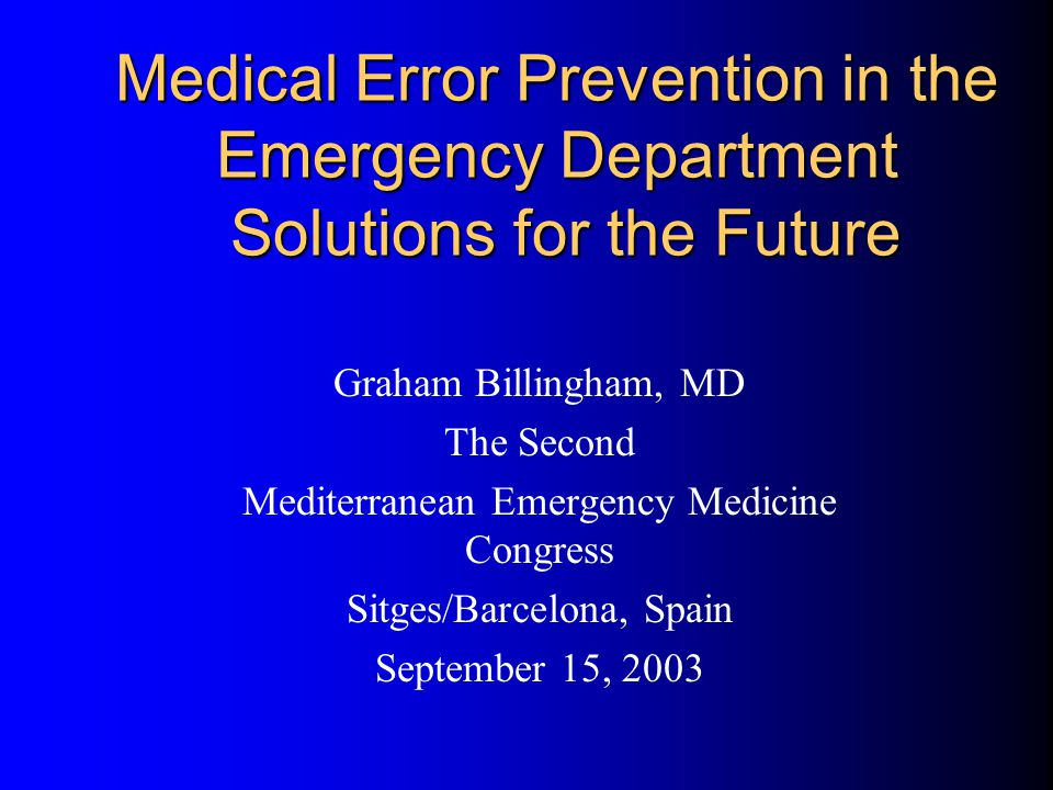 Medical Error Prevention in the Emergency Department Solutions for the Future Graham Billingham, MD The Second Mediterranean Emergency Medicine Congre