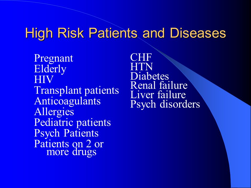 High Risk Patients and Diseases Pregnant Elderly HIV Transplant patients Anticoagulants Allergies Pediatric patients Psych Patients Patients on 2 or m