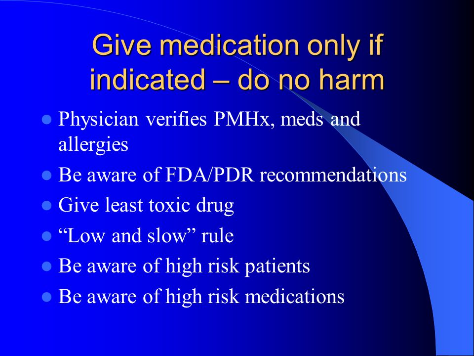 """Give medication only if indicated – do no harm Physician verifies PMHx, meds and allergies Be aware of FDA/PDR recommendations Give least toxic drug """""""