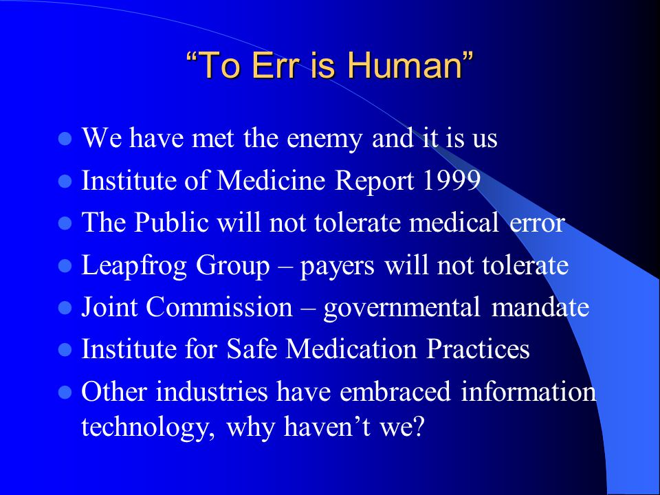 """""""To Err is Human"""" We have met the enemy and it is us Institute of Medicine Report 1999 The Public will not tolerate medical error Leapfrog Group – pay"""