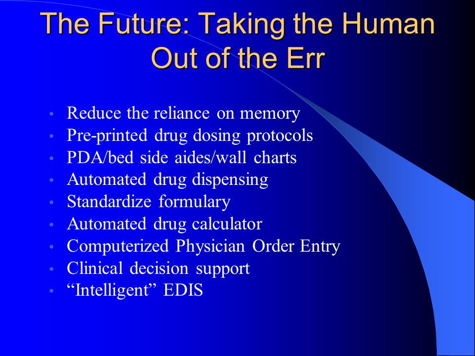 The Future: Taking the Human Out of the Err Reduce the reliance on memory Pre-printed drug dosing protocols PDA/bed side aides/wall charts Automated d