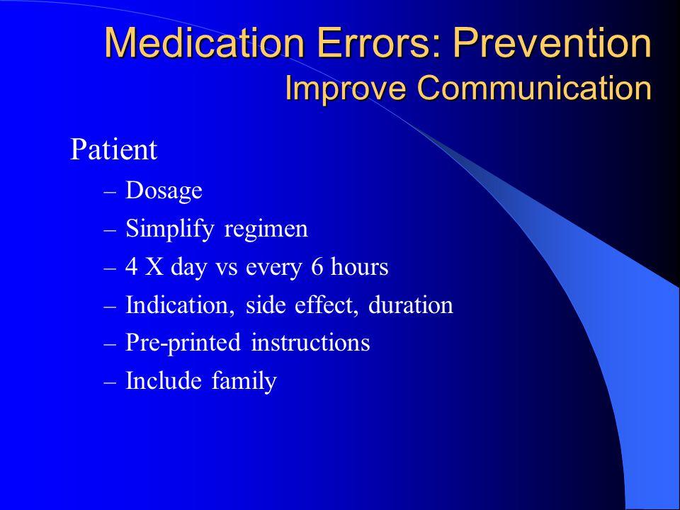 Medication Errors: Prevention Improve Communication Patient – Dosage – Simplify regimen – 4 X day vs every 6 hours – Indication, side effect, duration