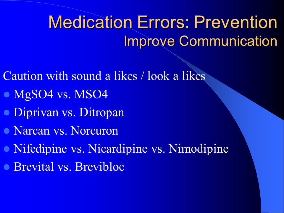 Medication Errors: Prevention Improve Communication Caution with sound a likes / look a likes MgSO4 vs. MSO4 Diprivan vs. Ditropan Narcan vs. Norcuron