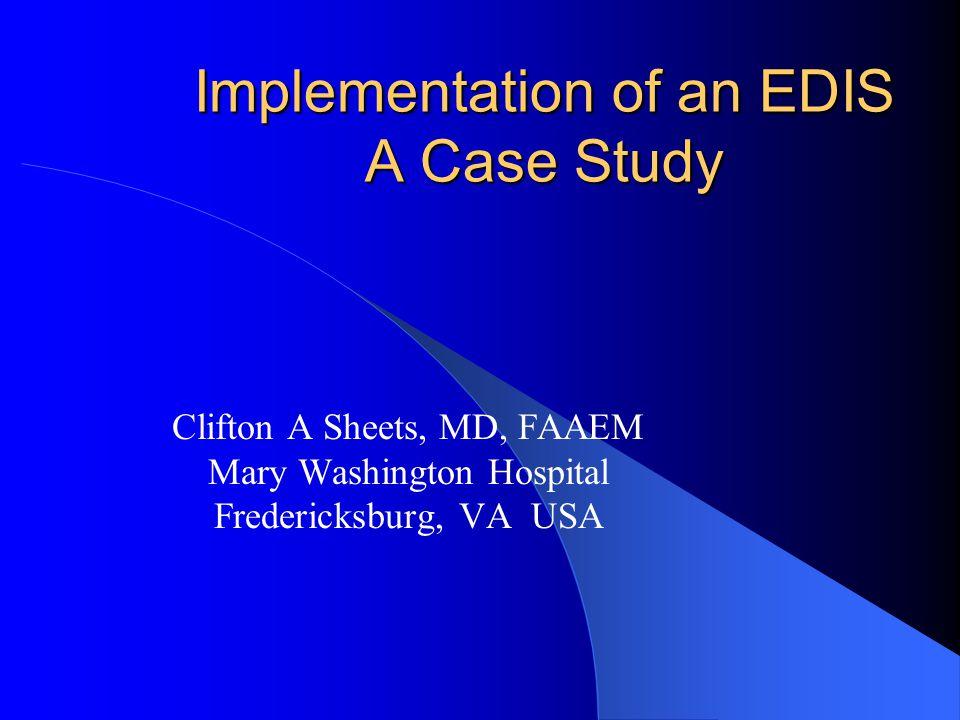 Implementation of an EDIS A Case Study Clifton A Sheets, MD, FAAEM Mary Washington Hospital Fredericksburg, VA USA