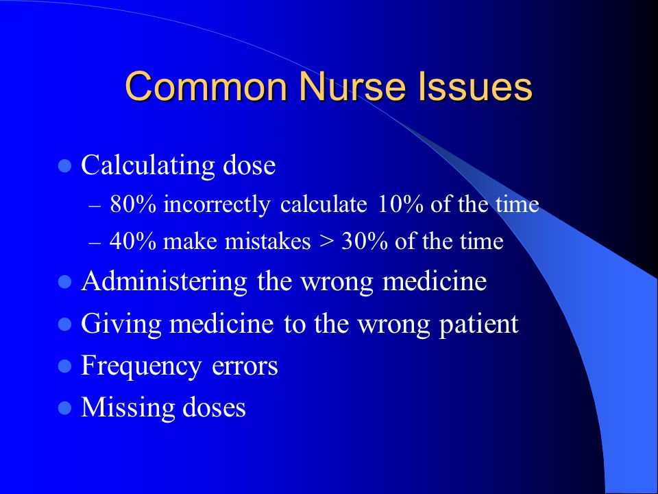 Common Nurse Issues Calculating dose – 80% incorrectly calculate 10% of the time – 40% make mistakes > 30% of the time Administering the wrong medicin