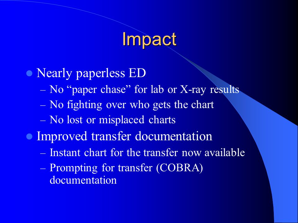 """Impact Nearly paperless ED – No """"paper chase"""" for lab or X-ray results – No fighting over who gets the chart – No lost or misplaced charts Improved tr"""