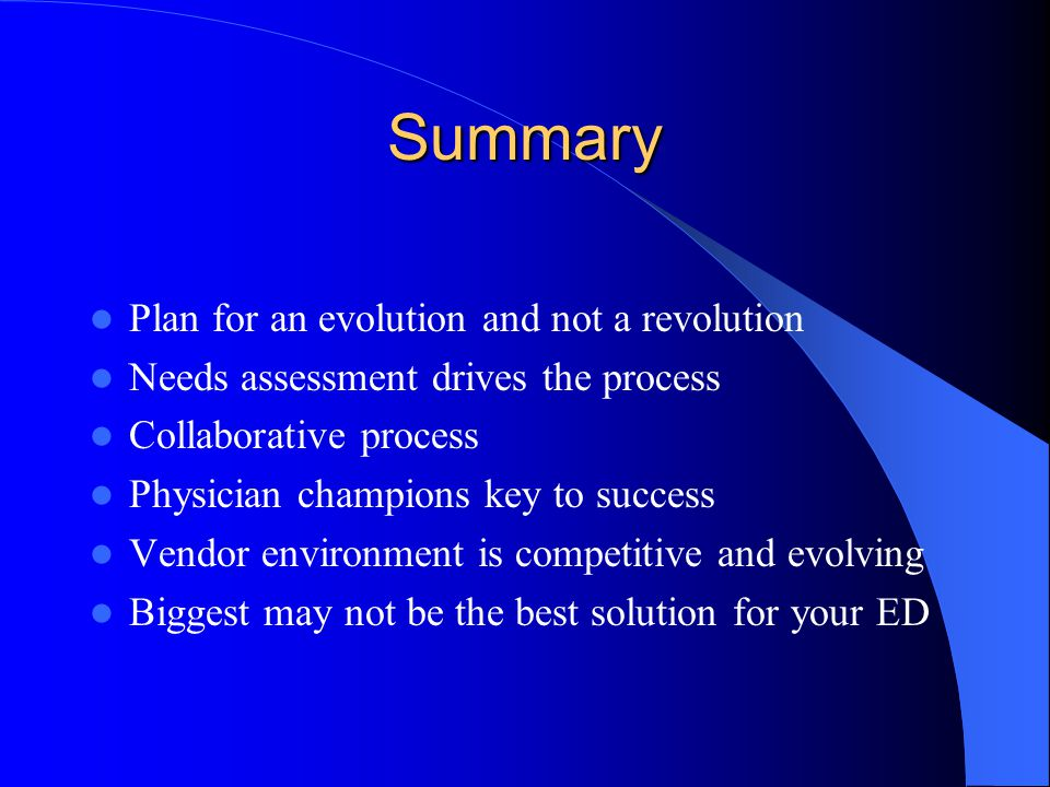 Summary Plan for an evolution and not a revolution Needs assessment drives the process Collaborative process Physician champions key to success Vendor