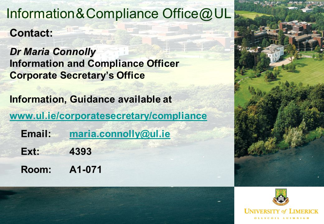 Information & Compliance Office @ UL Contact: Dr Maria Connolly Information and Compliance Officer Corporate Secretary's Office Information, Guidance available at www.ul.ie/corporatesecretary/compliance Email: maria.connolly@ul.iemaria.connolly@ul.ie Ext: 4393 Room: A1-071