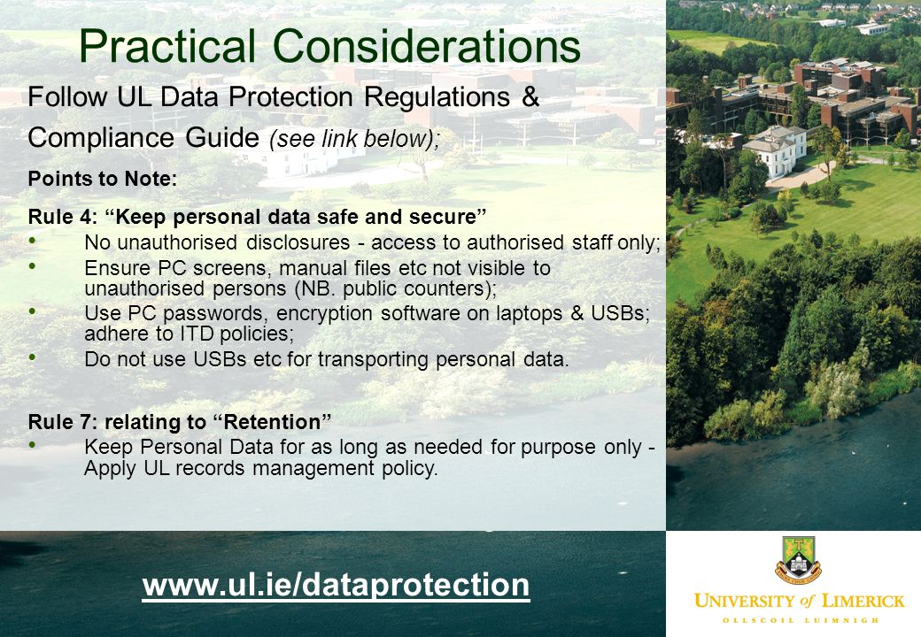 Follow UL Data Protection Regulations & Compliance Guide (see link below); Points to Note: Rule 4: Keep personal data safe and secure No unauthorised disclosures - access to authorised staff only; Ensure PC screens, manual files etc not visible to unauthorised persons (NB.