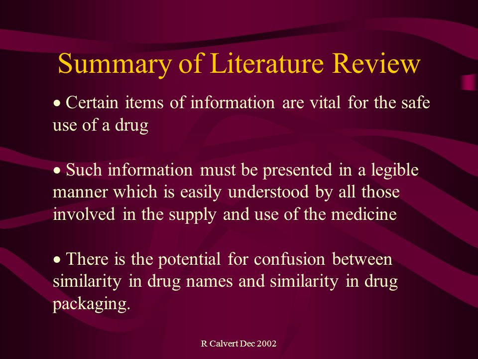 R Calvert Dec 2002  Certain items of information are vital for the safe use of a drug  Such information must be presented in a legible manner which is easily understood by all those involved in the supply and use of the medicine  There is the potential for confusion between similarity in drug names and similarity in drug packaging.